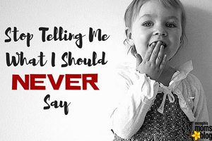 Stop-Telling-Me-What-I-Should-Never-Say-memphis-moms-blog_300x200